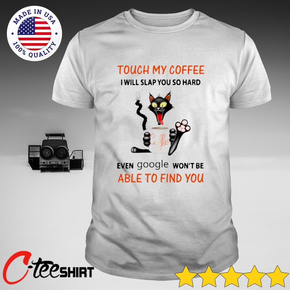 Black cat drin coffee touch my coffee I will slap you so hard even google won't be able to find you shirt