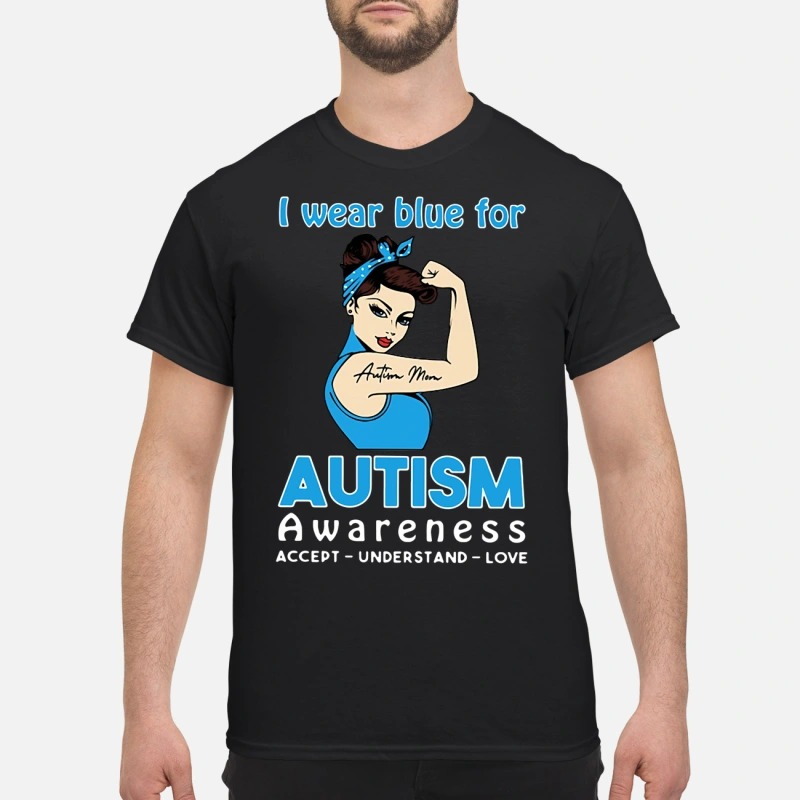 Autism mom I wear blue for autism awareness accept understand love shirt