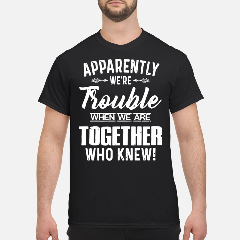 Aapparently We're trouble when we are together who knew shirt