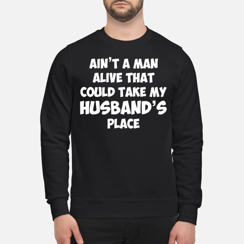Ain't A Man Alive That Could Take My Husband's Place Sweater