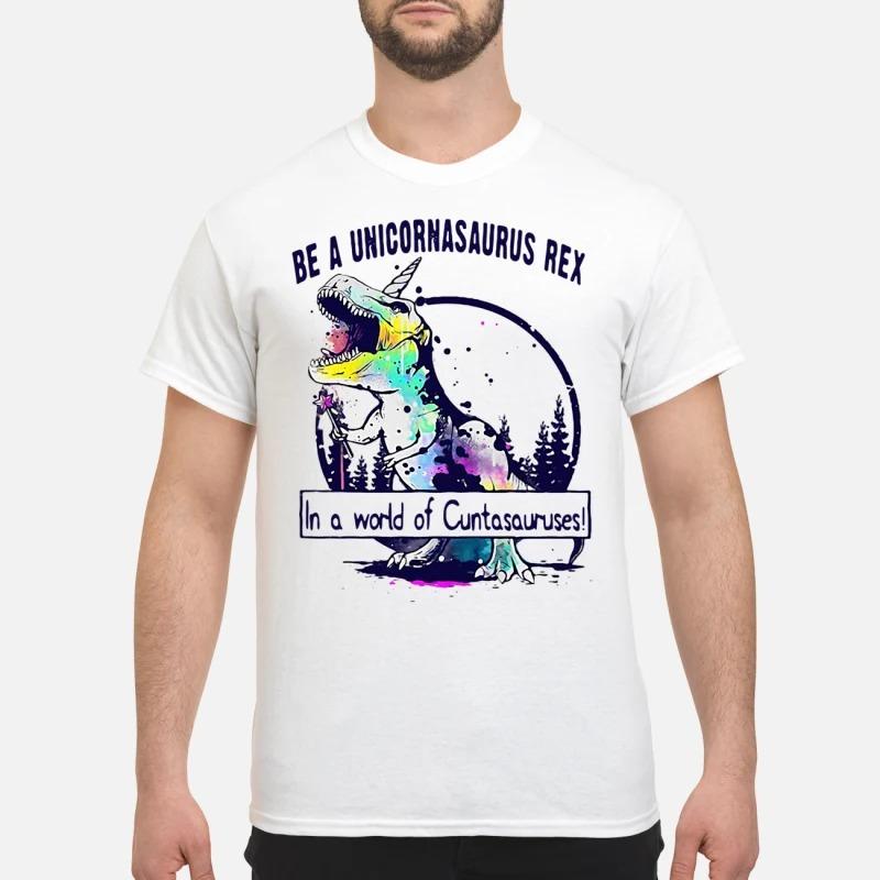 Be a Unicornasaurus rex in a world of Cutasauruses shirt