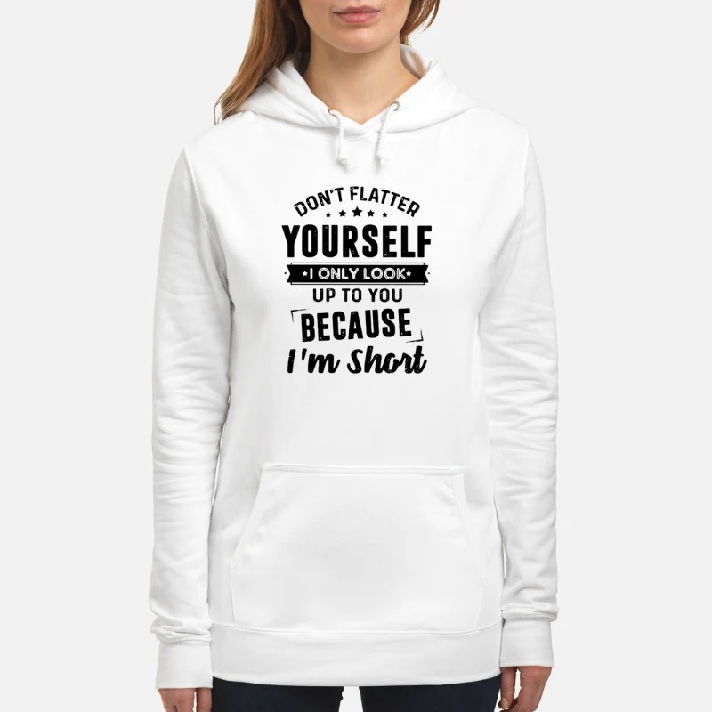 Don't flatter yourself I only look up to you because I'm short Hoodie