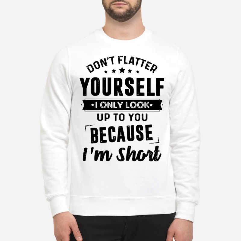 Don't flatter yourself I only look up to you because I'm short Sweater
