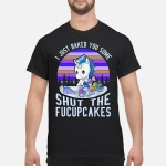 The Pony I Just Baked You Some Shut The Fucupcakes Shirt