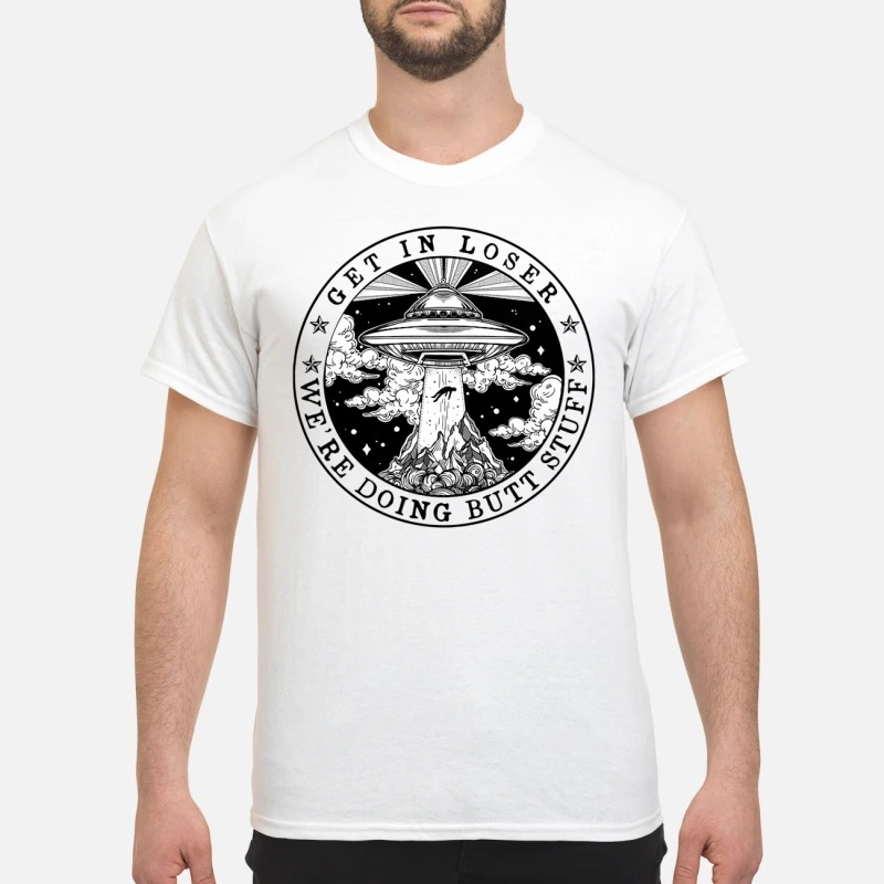 UFO Get In Loser We're Doing Butt Stuff Shirt
