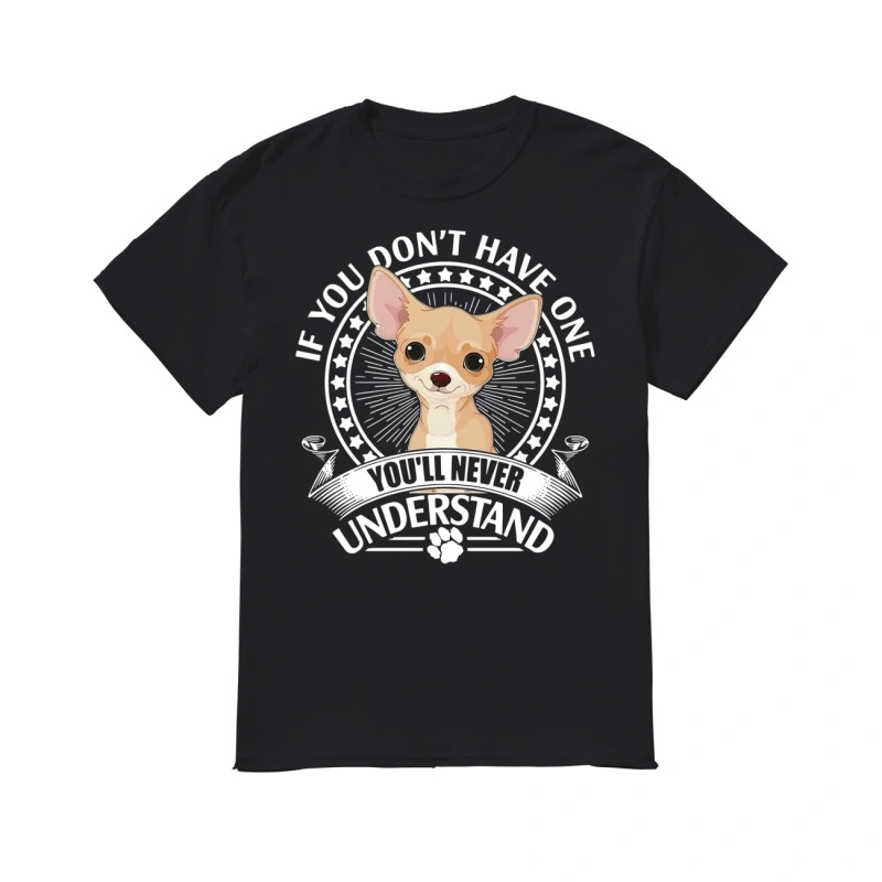 Chihuahuas if you don't have one you'll never understand shirt