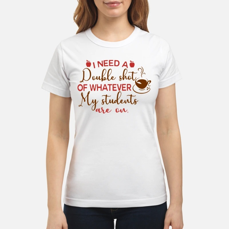 I need a double shot of whatever my students are on shirt