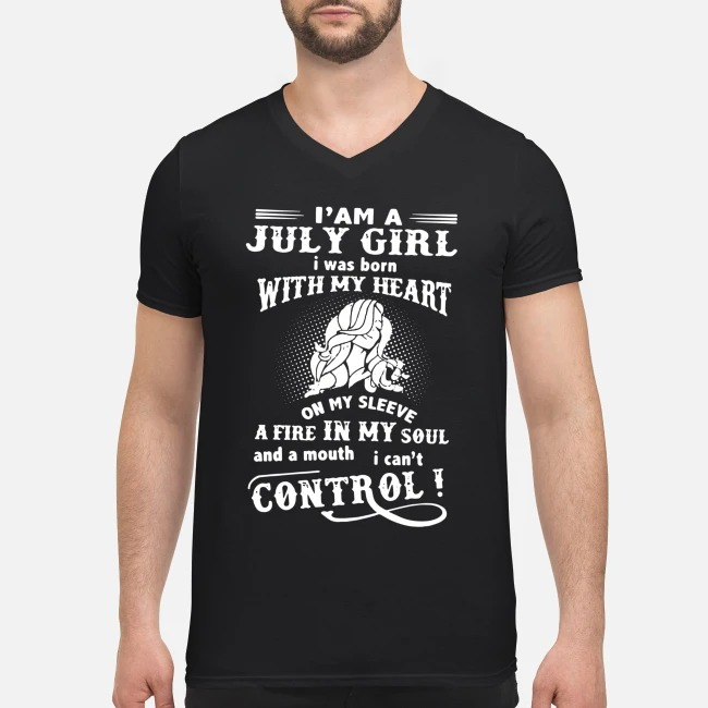 I'm July Girl I was born with my heart on my sleeve a fire in my soul and a mouth V-neck T-shirt