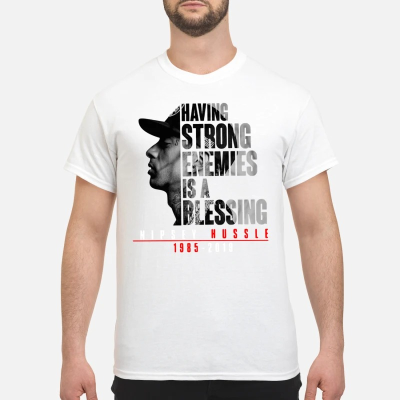 Rip nipsey hussle 1985-2019 having strong enemies is a blessing shirt