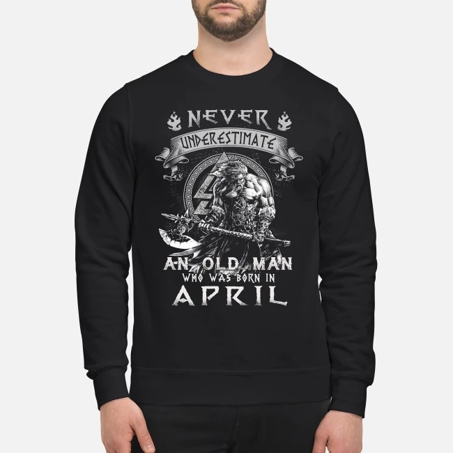 Taurus never underestimate an old man who was born in April Sweater