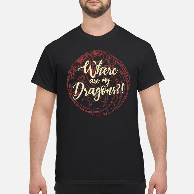 Game Of Thrones Where are my Dragons shirt
