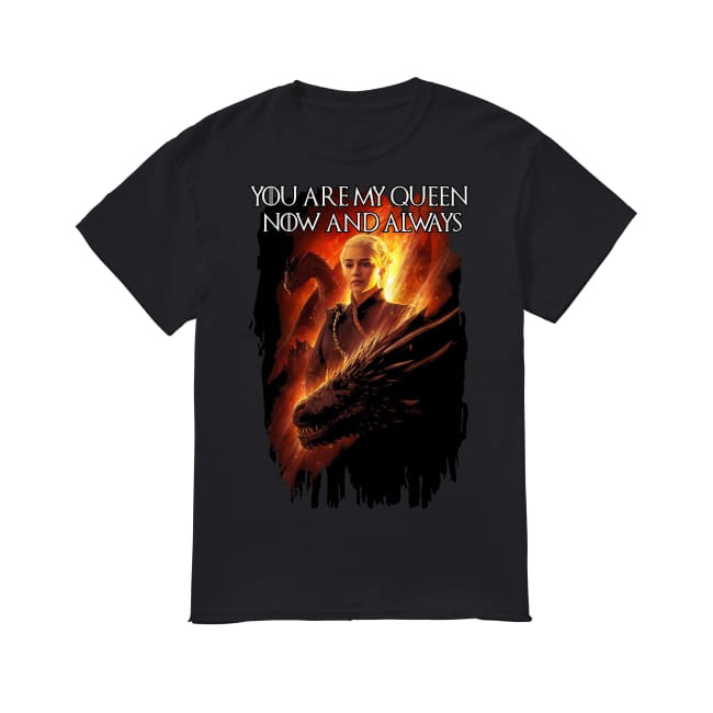 Game Of Thrones You are my Queen now and always shirt