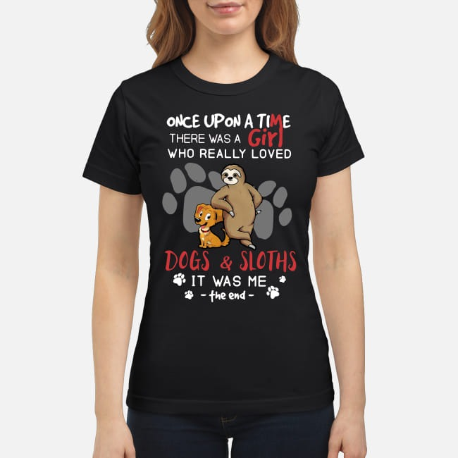 There was a girl who really loved Dogs and Sloths It was me Ladies Tee