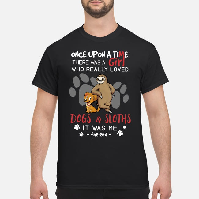 There was a girl who really loved Dogs and Sloths It was me shirt