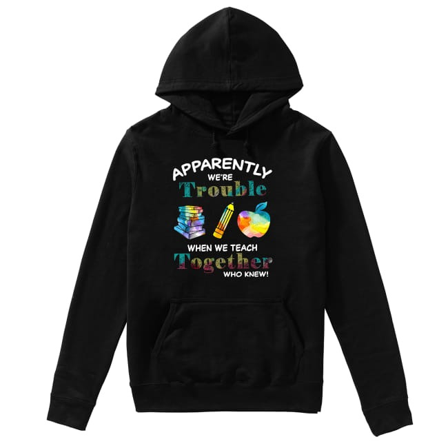 Teachers Apparently We're trouble when we teach together who knew Hoodie