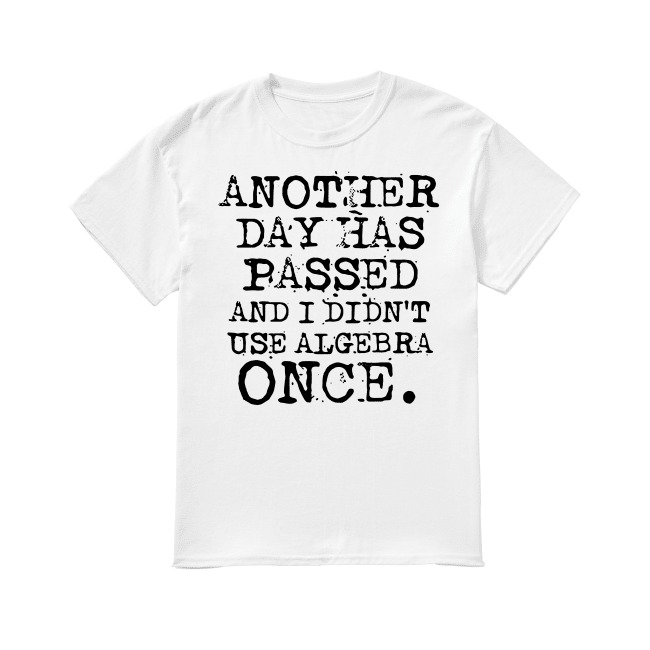 Another day has passed and I didn't use algebra once shirt