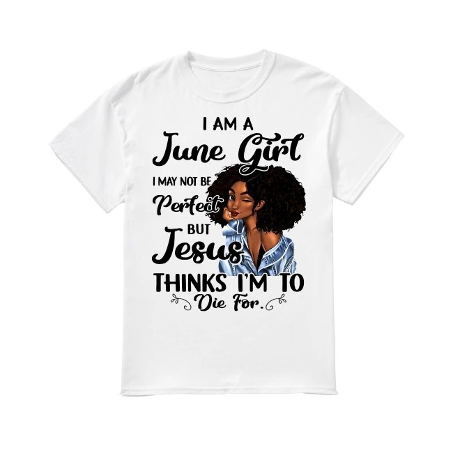 I am a June Girl I may not be perfect but Jesus thinks I'm to die for shirt