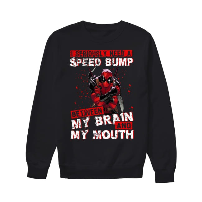 I seriously need a Speed bump between my brain and my mouth Sweater