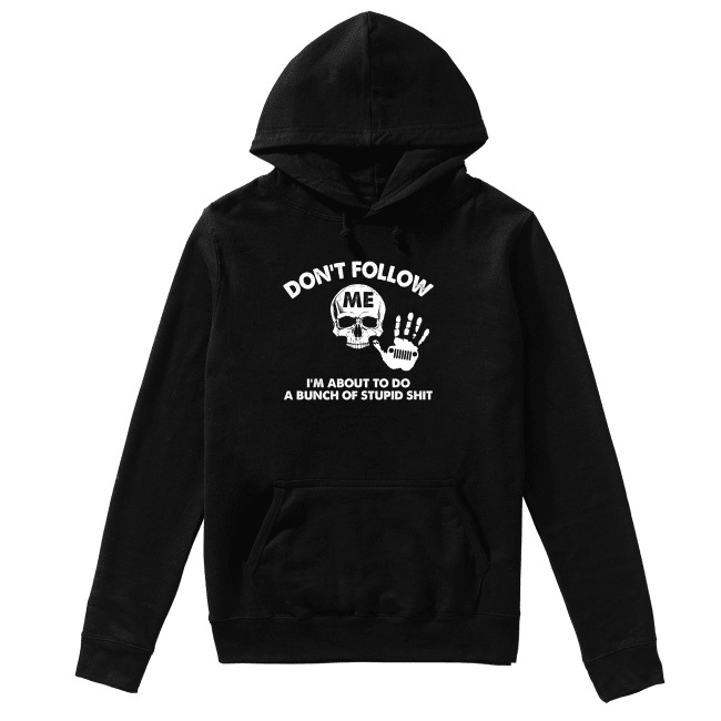Skull don't follow me I'm about to do a bunch of stupid shit Hoodie