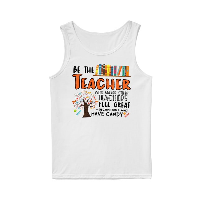 Be the teacher who makes other teacher feel great Tank Top