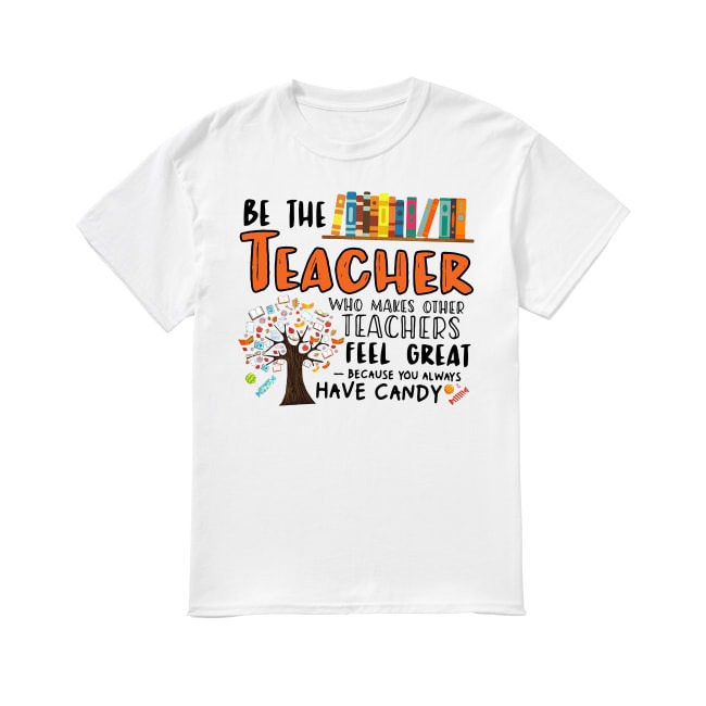 Be the teacher who makes other teacher feel great shirt
