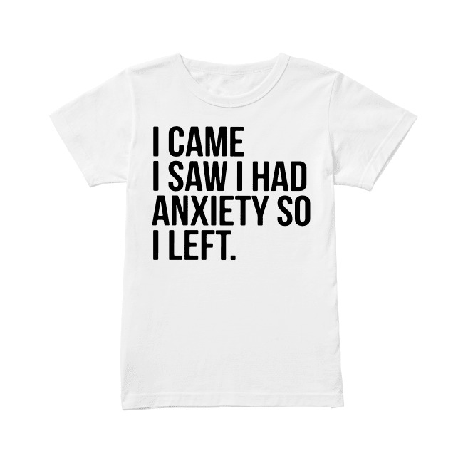 I came I saw I had anxiety so I left Ladies Tee