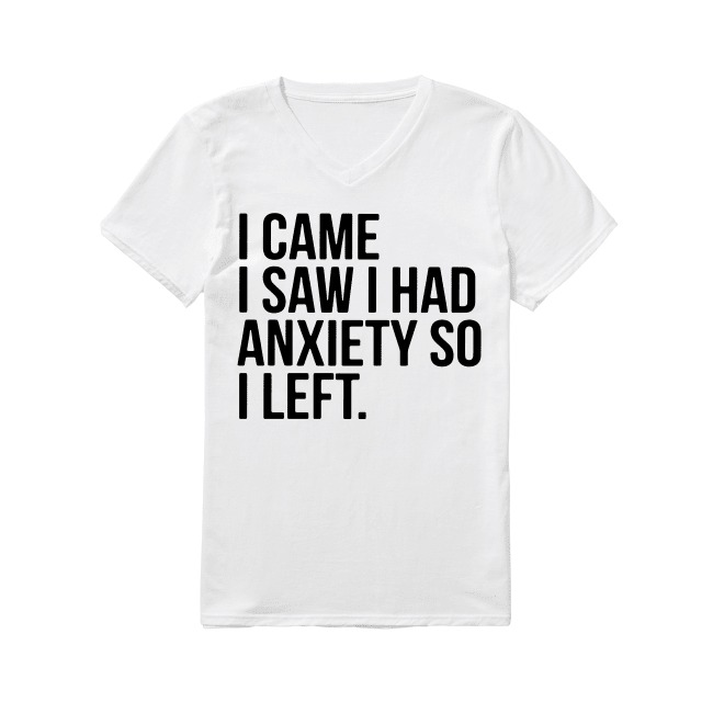I came I saw I had anxiety so I left V-neck T-shirt