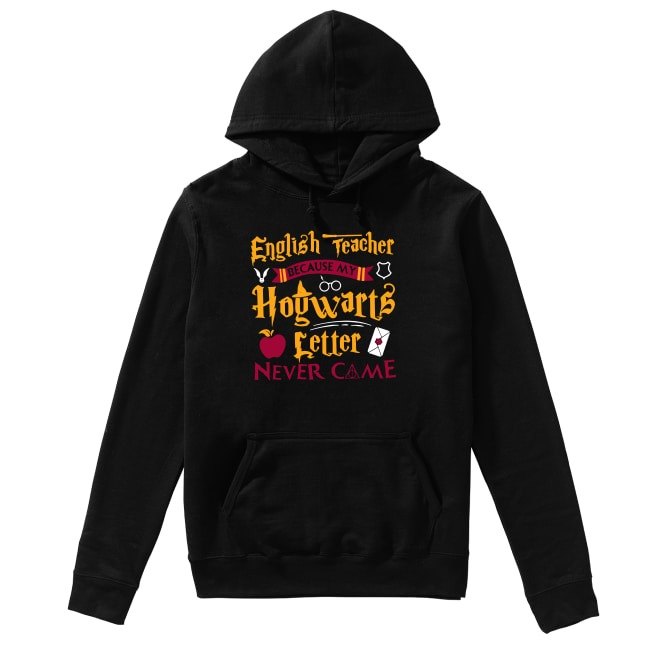 Harry Potter English Teacher because my Hogwarts letter never come Hoodie