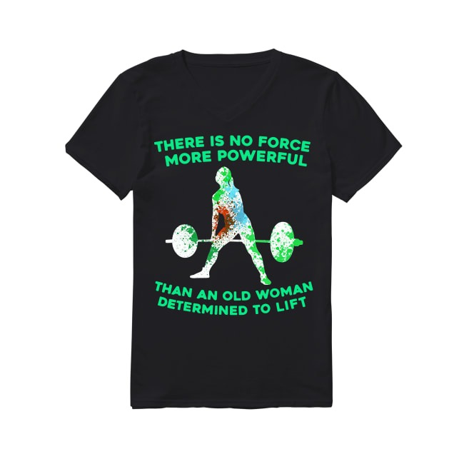 There Is No Force More Powerful Than An Old Woman Determined To Lift V-neck T-shirt