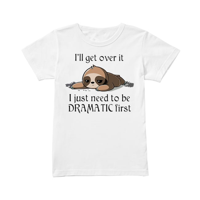 Sloth Just need to be Dramatic first Ladies Tee