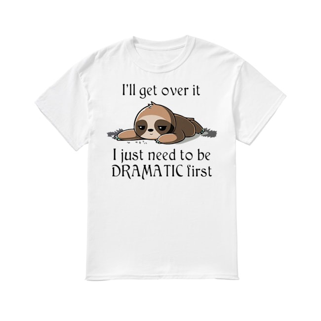 Sloth Just need to be Dramatic first shirt