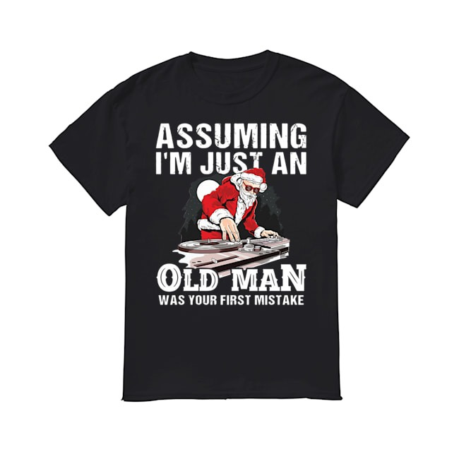 Santa Claus Assuming I'm just an old man was your first mistake Christmas shirt