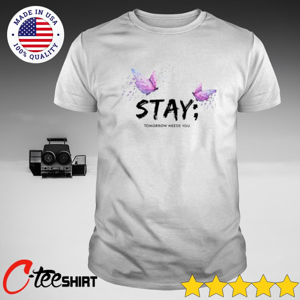 Butterfly stay tomorrow needs you shirt