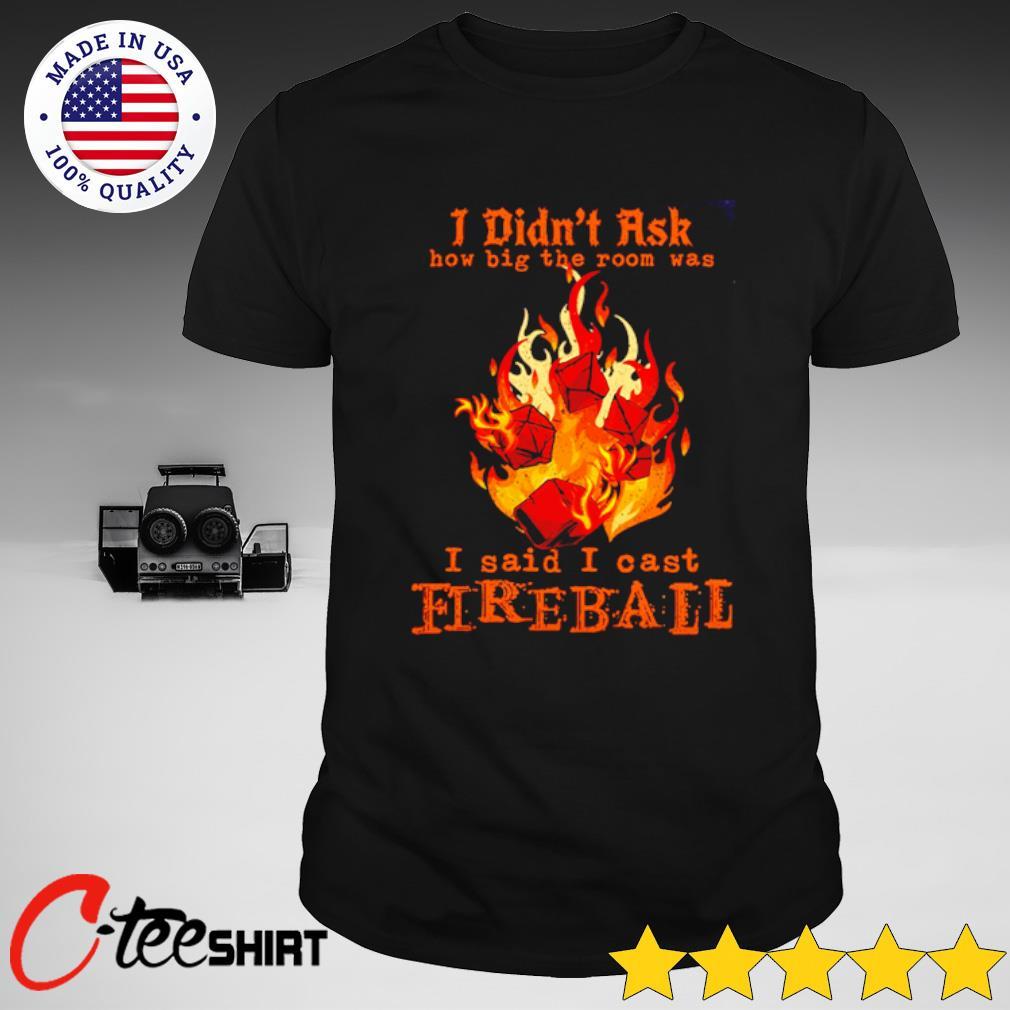 I didn't ask how big the room was I said I cast Fireball T-shirt