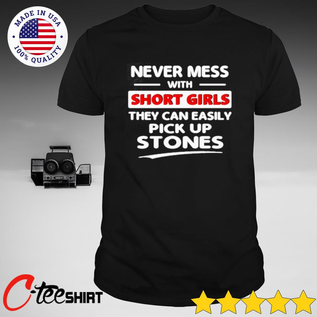 Never mess with short girls they can easily pick up stones shirt