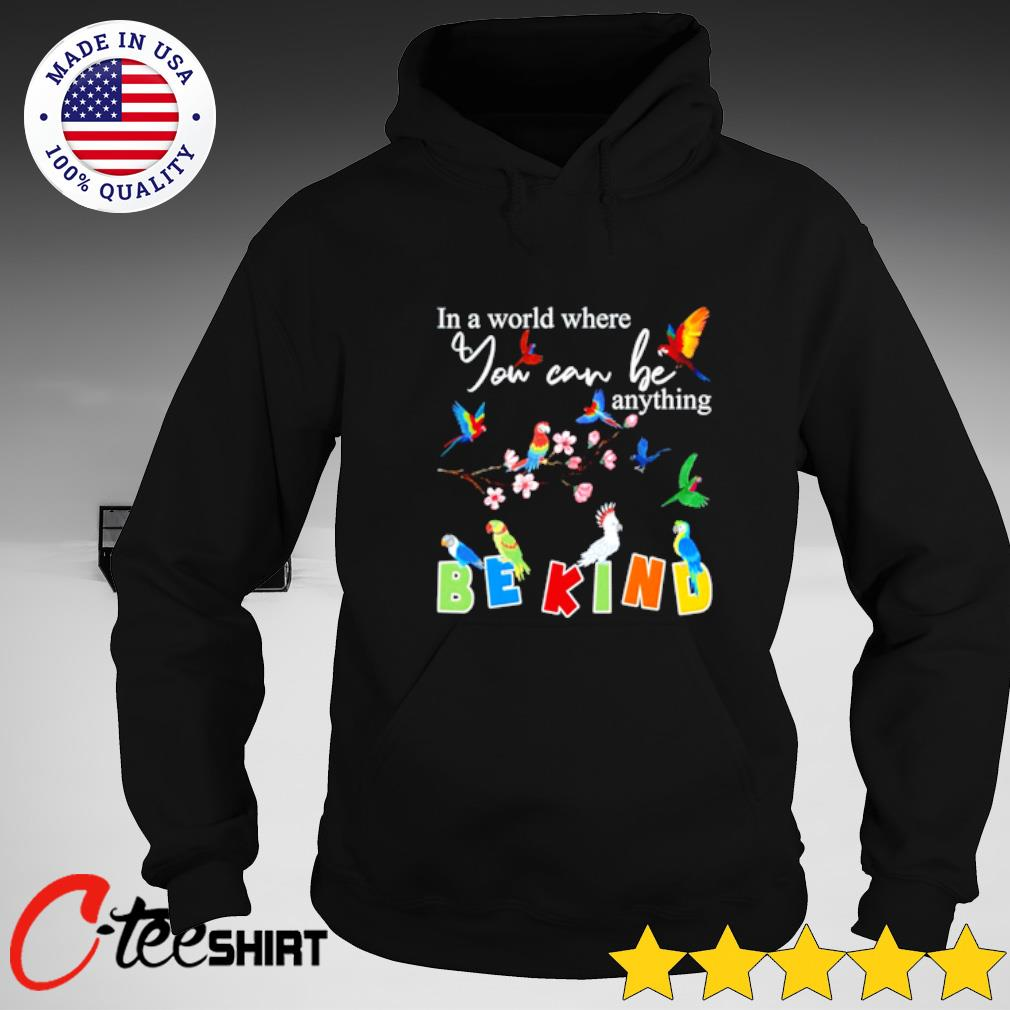 Parrots In a world where you can be anything be kind T-s hoodie