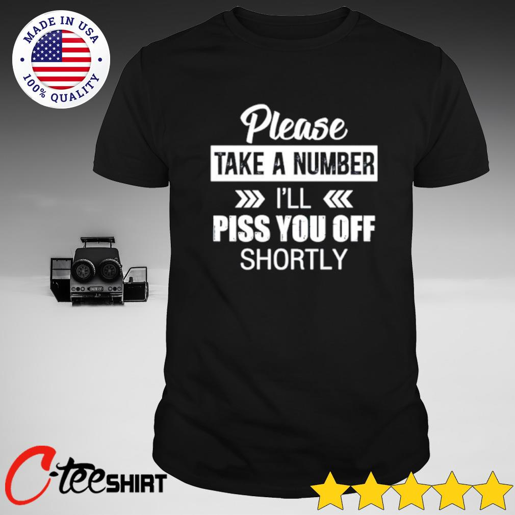 Please take a number I_ll piss you off shortly shirt