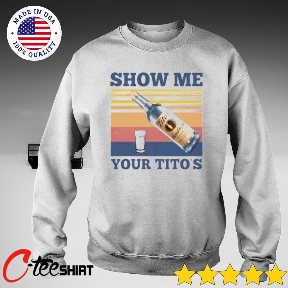 Vintage Show Me Your Tito's Shirt sweater
