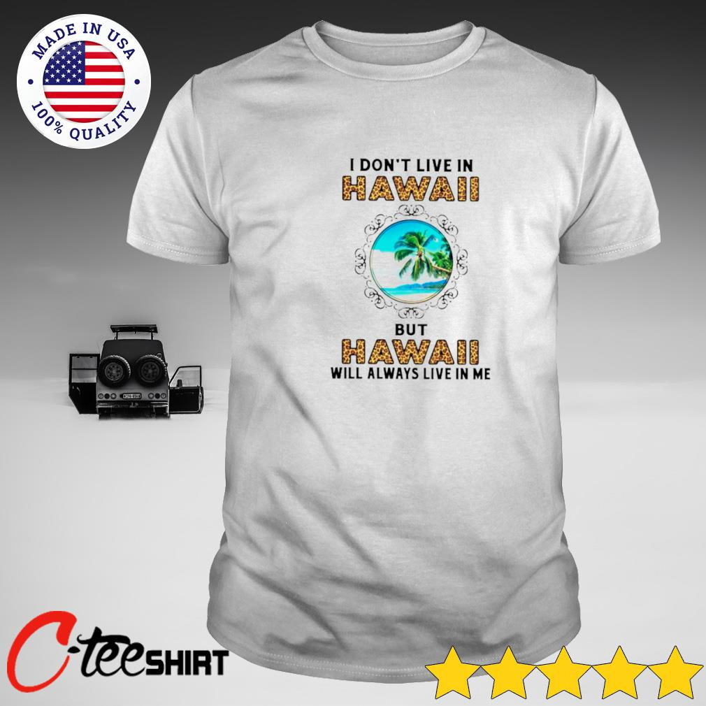 I don't live in Hawaii but Hawaii will always live in me T-shirt