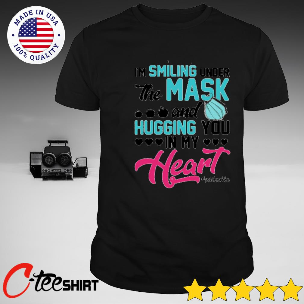 I'm smiling under the mask and hugging you in my heart teacher life T-shirt