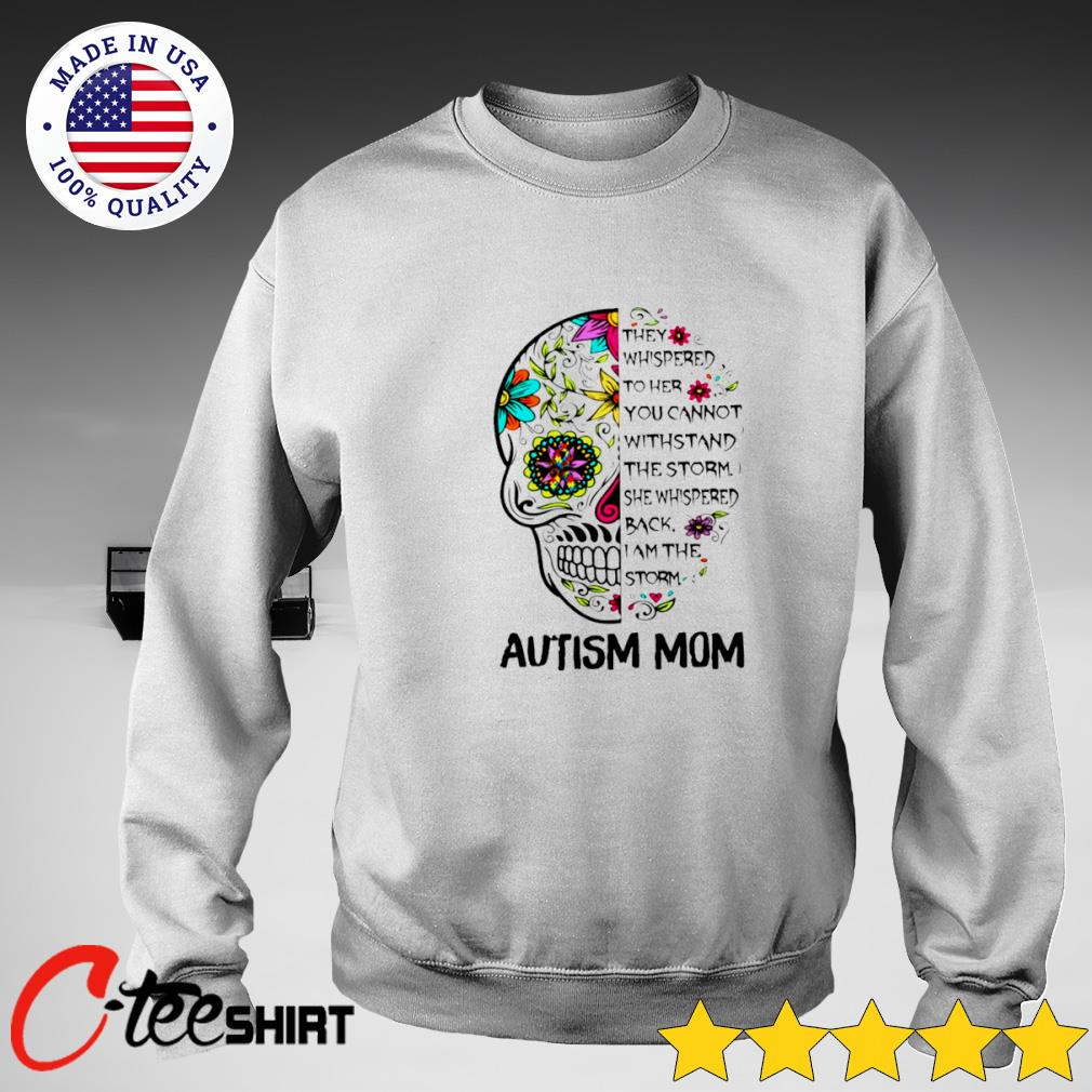 Skull Autism Mom they whispered to her you cannot withstand the storm T-s sweater